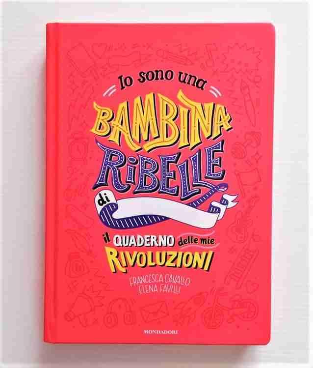 IO SONO UNA BAMBINA RIBELLE. Il quaderno delle mie rivoluzioni di Francesca Cavallo e Elena Favilli, MONDADORI
