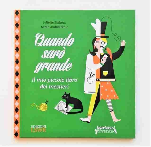 QUANDO SARÒ GRANDE. Il mio piccolo libro dei mestieri di Juliette Einhorn e Sarah Andreacchio, EDIZIONI LSWR