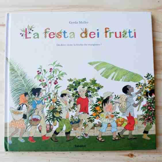 LA FESTA DEI FRUTTI. Da dove viene la frutta che mangiamo? di Gerda Muller, BABALIBRI