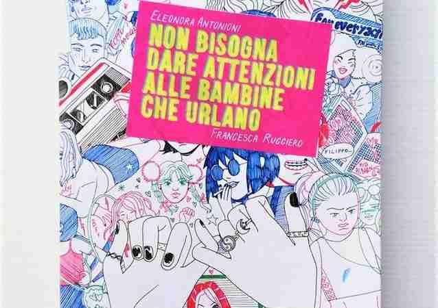 NON BISOGNA DARE ATTENZIONI ALLE BAMBINE CHE URLANO di Eleonora Antonioni e Francesca Ruggiero, ERIS EDIZIONI