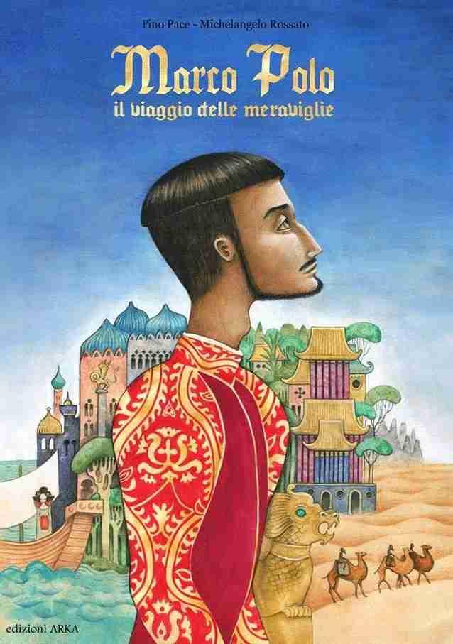 MARCO POLO. Il viaggio delle meraviglie di Pino Pace e Michelangelo Rossato, EDIZIONI ARKA