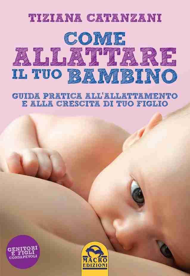 COME ALLATTARE IL TUO BAMBINO Guida pratica all'allattamento e alla crescita di tuo figlio di Tiziana Catanzani, GRUPPO MACRO EDITORI