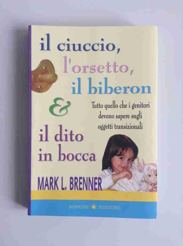 IL CIUCCIO L'ORSETTO IL BIBERON E IL DITO IN BOCCA di Mark L. Brenner,  BONOMI EDITORE