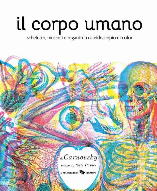 IL CORPO UMANO Scheletro, muscoli e organi: un caleidoscopio di colori di Kate Davies e Carnovsky, LA MARGHERITA EDIZIONI