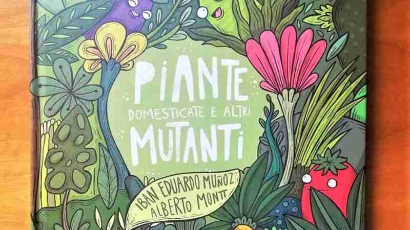 PIANTE DOMESTICATE E ALTRI MUTANTI di Iban Eduardo Muñoz & Alberto Montt, LO éditions